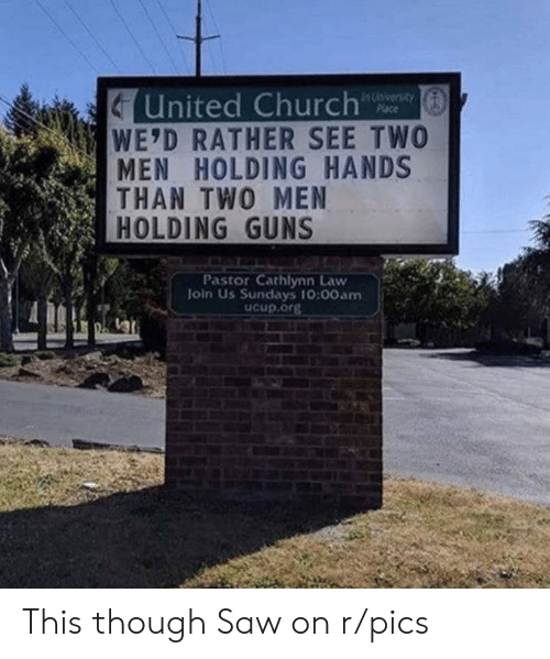 two men: United Church  WE'D RATHER SEE TWO  MEN HOLDING HANDS  THAN TWO MEN  HOLDING GUNS  In University  Place  Pastor Cathlynn Law  Join Us Sundays 10:00am  ucup.org This though Saw on r/pics