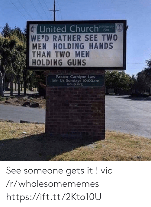 two men: United Church  WE'D RATHER SEE TWO  MEN HOLDING HANDS  THAN TWO MEN  HOLDING GUNS  In Unversay  Place  Pastor Cathlynn Law  loin Us Sundays 10:00am  Ucup.org See someone gets it ! via /r/wholesomememes https://ift.tt/2Kto10U