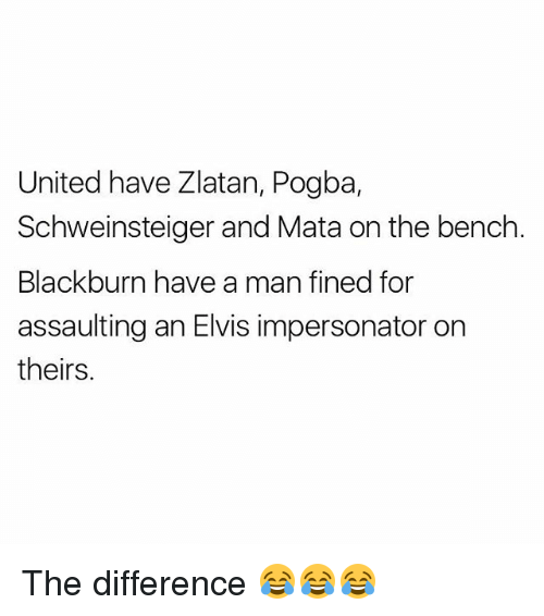 Memes, United, and 🤖: United have Zlatan, Pogba,  Schweinsteiger and Mata on the bench  Blackburn have a man fined for  assaulting an Elvis impersonator on  theirs. The difference 😂😂😂