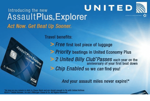 "Club, Funny, and Lost: UNITED  Introducing the new  Assault Plus Explorer  ASTARALLIANOE MEMBER  Act Now. Get Beat Up Sooner.  Travel benefits:  Free first lost piece of luggage  Priority beatings in United Economy Plus  2 United Billy Club Passes each year on the  anniversary of your first beat down  Chip Enabled so we can find you!  And your assault miles never expire!*  ""As long as you remain in debt to Chase Bank and are stupid enough to fly with United Airlines  O2017 United Airlines, Inc and JPMorgan Chase & Co. All Rights Reserved."