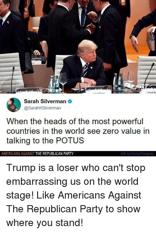 Party, Zero, and Republican Party: United Ki  Sarah Silverman  @SarahKSilverman  When the heads of the most powerful  countries in the world see zero value in  talking to the POTUS  AMERICANS AGAINST THE REPUBLICAN PARTY  bit.ly stopthegop Trump is a loser who can't stop embarrassing us on the world stage!  Like Americans Against The Republican Party to show where you stand!