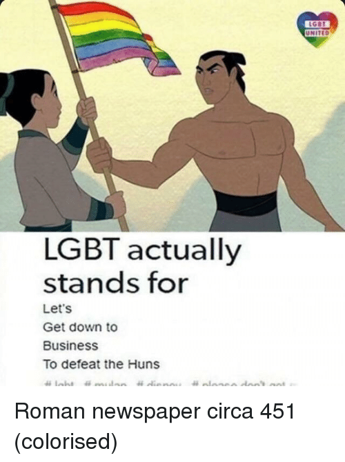 down to business: UNITED  LGBT actually  stands for  Let's  Get down to  Business  To defeat the Huns Roman newspaper circa 451 (colorised)