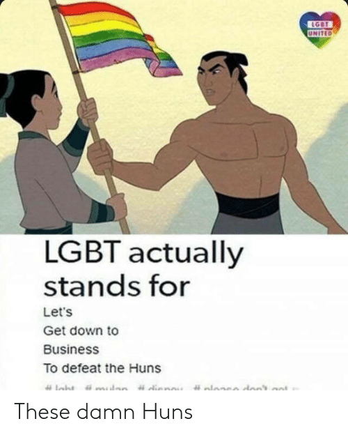 down to business: UNITED  LGBT actually  stands for  Let's  Get down to  Business  To defeat the Huns These damn Huns