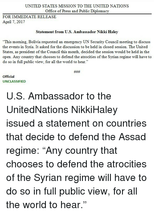 "discussion: UNITED STATES MISSION TO THE UNITED NATIONS  Office of Press and Public Diplomacy  FOR IMMEDIATE RELEASE  April 7, 2017  Statement from U.S. Ambassador Nikki Haley  ""This moming, Bolivia requested an emergency UN Security Council meeting to discuss  the events in Syria. It asked for the discussion to be held in closed session. The United  States, as president of the Council this month, decided the session would be held in the  open. Any country that chooses to defend the atrocities of the Syrian regime will have to  do so in full public view, for all the world to hear  Official  UNCLASSIFIED U.S. Ambassador to the UnitedNations NikkiHaley issued a statement on countries that decide to defend the Assad regime: ""Any country that chooses to defend the atrocities of the Syrian regime will have to do so in full public view, for all the world to hear."""