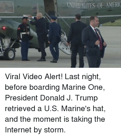 Internet, Memes, and Marines: UNITED STATES OF AMERIC Viral Video Alert! Last night, before boarding Marine One, President Donald J. Trump retrieved a U.S. Marine's hat, and the moment is taking the Internet by storm.