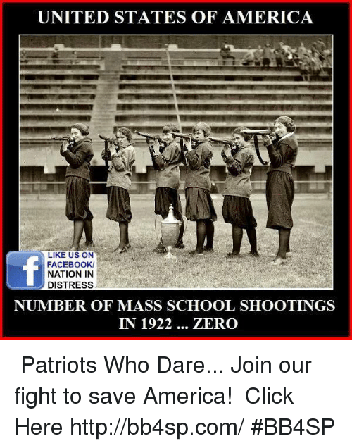 Memes, 🤖, and Mass: UNITED STATES OF AMERICA  LIKE US ON  FACEBOOK/  NATION IN  DISTRESS  NUMBER OF MASS SCHOOL SHOOTINGS  IN 1922  ZERO ★★★ Patriots Who Dare... Join our fight to save America! ➠ Click Here http://bb4sp.com/ #BB4SP