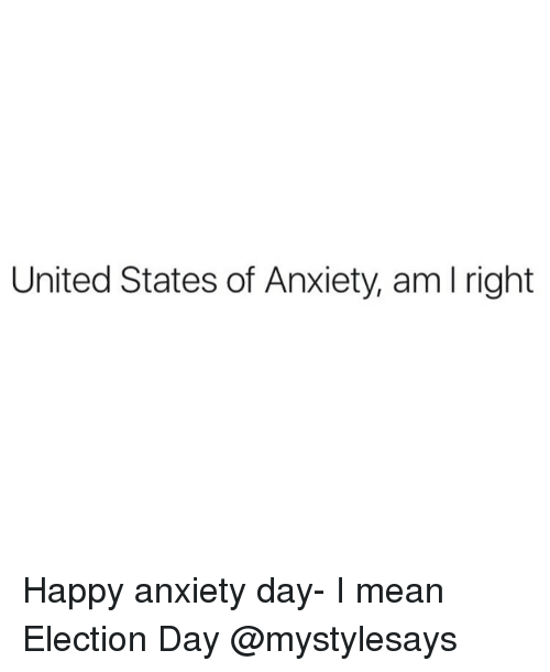 Anxiety, Happy, and Mean: United States of Anxiety, am l right Happy anxiety day- I mean Election Day @mystylesays