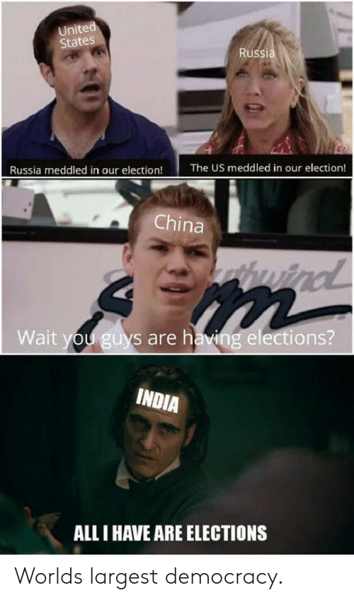Elections: United  States  Russia  Russia meddled in our election!  The US meddled in our election!  China  thwind  Wait you guys are having elections?  INDIA  ALL I HAVE ARE ELECTIONS Worlds largest democracy.