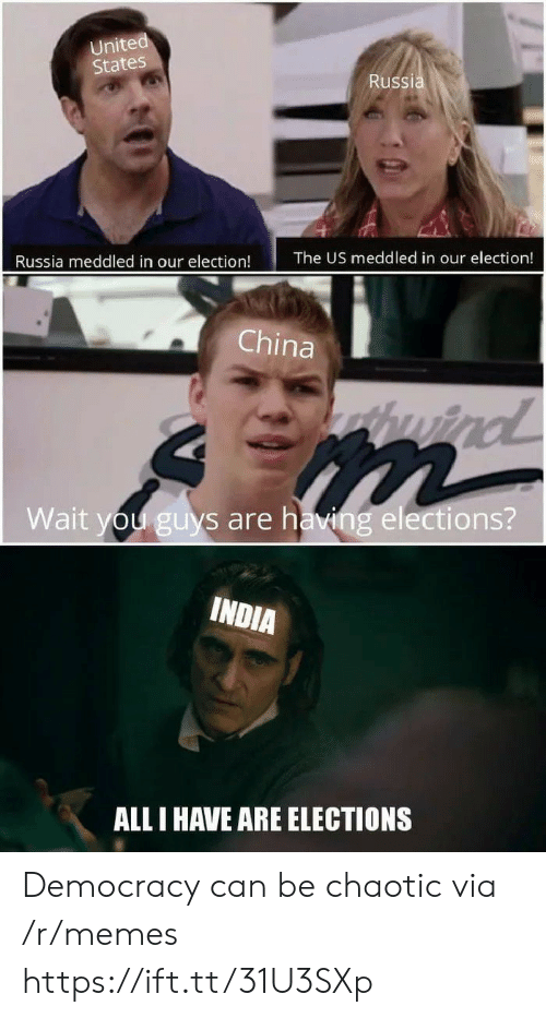 Elections: United  States  Russia  The US meddled in our election!  Russia meddled in our election!  China  huind  Wait you guys are having elections?  INDIA  ALL I HAVE ARE ELECTIONS Democracy can be chaotic via /r/memes https://ift.tt/31U3SXp