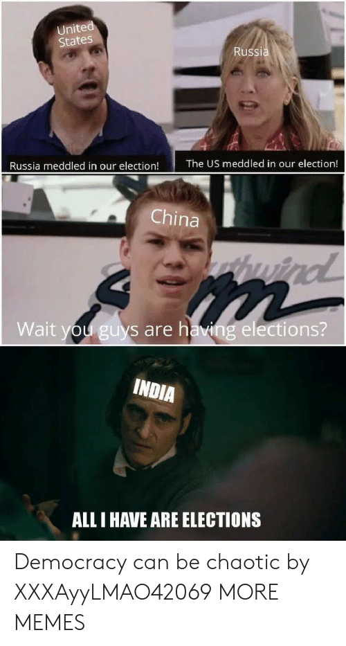 Elections: United  States  Russia  The US meddled in our election!  Russia meddled in our election!  China  huind  Wait you guys are having elections?  INDIA  ALL I HAVE ARE ELECTIONS Democracy can be chaotic by XXXAyyLMAO42069 MORE MEMES