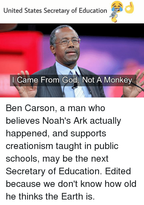 United Stated: United States Secretary of Education  I Came From God, Not A Monkey Ben Carson, a man who believes Noah's Ark actually happened, and supports creationism taught in public schools, may be the next Secretary of Education.  Edited because we don't know how old he thinks the Earth is.