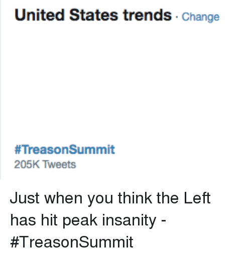 United, Change, and Insanity: United States trends Change  #TreasonSummit  205K Tweets Just when you think the Left has hit peak insanity - #TreasonSummit
