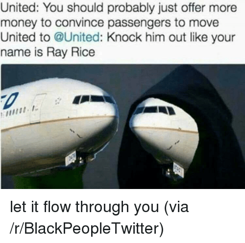 ray rice: United: You should probably just offer more  money to convince passengers to move  United to @United: Knock him out like your  name is Ray Rice <p>let it flow through you (via /r/BlackPeopleTwitter)</p>