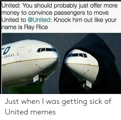 ray rice: United: You should probably just offer more  money to convince passengers to move  United to @United: Knock him out like your  name is Ray Rice Just when I was getting sick of United memes