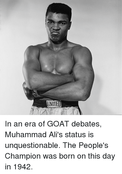 debates: UNITEL In an era of GOAT debates, Muhammad Ali's status is unquestionable.  The People's Champion was born on this day in 1942.