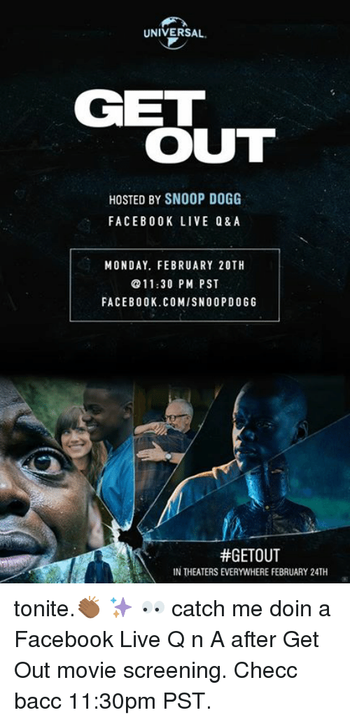 Facebook, Memes, and Snoop: UNIVERSAL.  GET  OUT  HOSTED BY SNOOP DOGG  FACEBOOK LIVE Q&A  MONDAY. FEBRUARY 20TH  11:30 PM PST  FACEBOOK.COMISNOOP DOGG  #GETOUT  IN THEATERSEVERWHERE FEBRUARY 24TH tonite.👏🏾 ✨ 👀  catch me doin a Facebook Live Q n A after Get Out movie screening. Checc bacc 11:30pm PST.