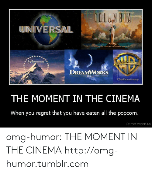 Timewarner: UNIVERSAL  ONCTURES ENTERTAINutNTp  Paramount  WARNER BROS PICTURE  DRFAMWORKS N  TACOM CODG  SKG:  A TimeWarner Company  THE MOMENT IN THE CINEMA  When you regret that you have eaten all the popcom.  De motivation.us omg-humor:  THE MOMENT IN THE CINEMA http://omg-humor.tumblr.com