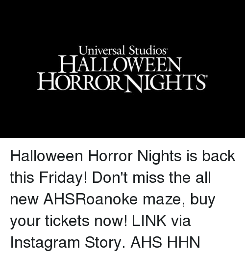 Friday, Halloween, and Instagram: Universal Studios  HALLOWEEN  HORRORNIGHTS Halloween Horror Nights is back this Friday! Don't miss the all new AHSRoanoke maze, buy your tickets now! LINK via Instagram Story. AHS HHN