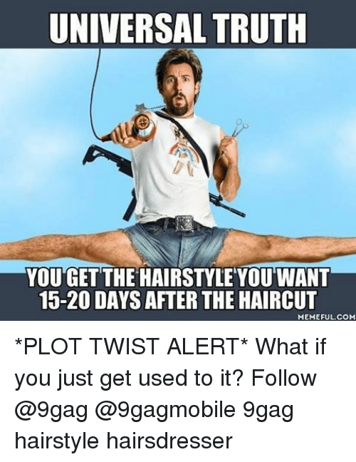 9gag, Haircut, and Memes: UNIVERSAL TRUTH  YOU GET THE HAIRSTYLE YOU WANT  15-20 DAYS AFTER THE HAIRCUT  MEMEFUL COM *PLOT TWIST ALERT* What if you just get used to it? Follow @9gag @9gagmobile 9gag hairstyle hairsdresser