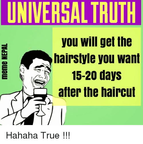 Haircut, Haircuts, and Hairstyles: UNIVERSAL TRUTH  you Will get the  hairstyle you want  15-20 days  after the haircut Hahaha True !!!