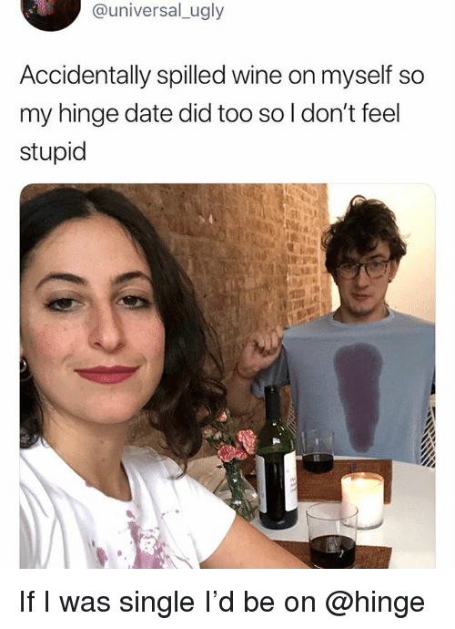 Funny, Ugly, and Wine: @universal_ugly  Accidentally spilled wine on myself so  my hinge date did too so l don't feel  stupid If I was single I'd be on @hinge