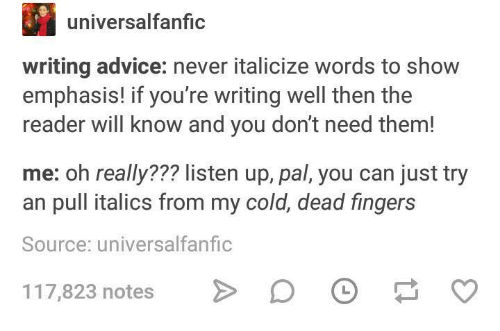 Advice, Cold, and Never: universalfanfic  writing advice: never italicize words to show  emphasis! if you're writing well then the  reader will know and you don't need them!  me: oh really??? listen up, pal, you can just try  an pull italics from my cold, dead fingers  Source: universalfanfic  117,823 notes  >