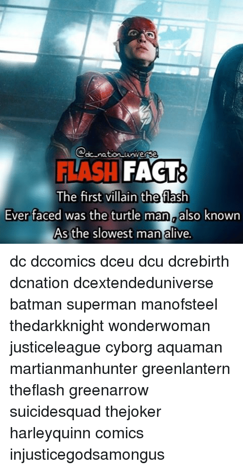 Alive, Batman, and Memes: universe  dc-nation FLASH  FACT:  The first villain the flash  Ever faced was the turtle man aalso known  As the slowest man alive. dc dccomics dceu dcu dcrebirth dcnation dcextendeduniverse batman superman manofsteel thedarkknight wonderwoman justiceleague cyborg aquaman martianmanhunter greenlantern theflash greenarrow suicidesquad thejoker harleyquinn comics injusticegodsamongus
