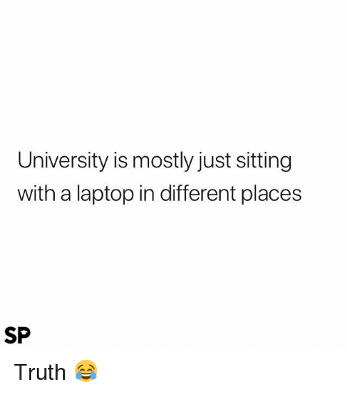 Laptop, Truth, and University: University is mostly just sitting  with a laptop in different places  SP Truth 😂
