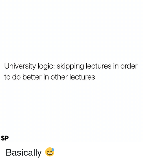 Logic, University, and Order: University logic: skipping lectures in order  to do better in other lectures  SP Basically 😅