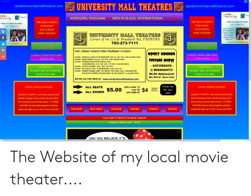 "movie trailers: UNIVERSITY MALL THEATRES  dan@universitymalltheatres.com  dan@universitymalltheatres.com  brite  collect for kids  britepaths  FRIDAY!  ollect for kids  AVENGERS: ENDGAME  MEN IN BLACK: INTERNATIONAL  Help Us Collect for Kids  July 1-August 16  - TWO BUCK TUESDAY  TWO BUCK TUESDAY  Help Us Collect for Kids!  $2.00 (CASH)  $2.00 (CASH)  July 1-August 16  We are collecting  NEW backpacks for  $2.50 (CREDIT)  $2.50 (CREDIT)  ing  students in need in  EVERY TUESDAY!!!  EVERY TUESDAY!!  UNIVERSITY MALL THEATRES  rte 123 & Braddock Rd, FAIRFAX  703-273-7111  Fairfax County.  f  backpack today!  Corner of  Thank you!  To learn more visit britepaths.org  more visit britepaths.org  WEEKLY SHOWT MES EMAIL  WEEKLY SHOWT IMES EMAIL  - SIGN UP HERE  - SIGN UP HERE  FOR...FRIDAY 7/5/2019 THRU THURSDAY 7/11/2019  ROGKY HORROR  SUMMER CINEMA CAMP EMAIL  SUMMER CINEMA CAMP EMAIL  [CC/AD] GODZILLA: KING OF THE MONSTERS (PG-13) 7:00 9:40 12:05 mid (FRI & SAT)  - SIGN UP HERE  PIGTHRE SHOW  - SIGN UP HERE  [CC/AD] DARK PHOENIX (PG-13) 7:30 9:50 12:00 mid (FRI & SAT)  [CC/AD] POKÉMON DETECTIVE PIKACHU (PG)  10 AM (MON-FRI) 12:10 2:20 4:35 7:15 9:35 12 mid (FRI ONLY)  SATURDAYS  [CC/AD] A DOG'S JOURNEY (PG) 12:00 2:30 5:00  [CC/AD] UGLY DOLLS (PG) 10 AM (MON-FRI) 12:20 2:40 4:45  -PLEASE HELP  - PLEASE HELP  @ MIDNIGHT!!!  We NEED ""likes"" on FACEBOOK  We NEED ""likes"" on FACEBOOK  [CC/AD] SUMMER CINEMA CAMP: DR. SEUSS' THE LORAX (PG) 10 AM (MON-FRI)  THE ROCKY HORROR PICTURE SHOW (R) [$6 TICKETS] 12 mid (SAT ONLY)  $6.00 Admission!  PLEASE CLICK HERE-  - PLEASE CLICK HERE -  (Be Weird! Have Fun!)  WE'RE ON THE WEB AT: www.universitymalltheatres.com  Thank You  ALL SEATS  folks under 14  YIPPEE: OPENED CAPTIONS -  - YIPPEE: OPENED CAPTIONS -  $5.00  $4  For Your  over 60  ALL SHOWS  with GMU ID  Visit  Sunday 7/14/2019 - and every second and  Sunday 7/14/2019 - and every second and  fourth Sunday of the month we play all of  fourth Sunday of the month we play all of  the movies around 4:00 o'clock - in OPEN  the movies around 4:00 o'clock - in OPEN  CAPTION format with (English) subtitles  CAPTION format with (English) subtitles  LOCATION  CONTACT  projected right up on the movie screens!!  projected right up on the movie screens!!  THIS WEEK  NEXT WEEK  PRICING  PARTIES  CLICK HERE TO WATCH THE MOVIE TRAILERS  SUMMER CINEMA CAMP- 2019!!!  CAN YOU BELIEVE IT'S The Website of my local movie theater...."