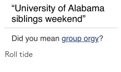 "University of Alabama: ""University of Alabama  siblings weekend""  Did you mean group orgy? Roll tide"