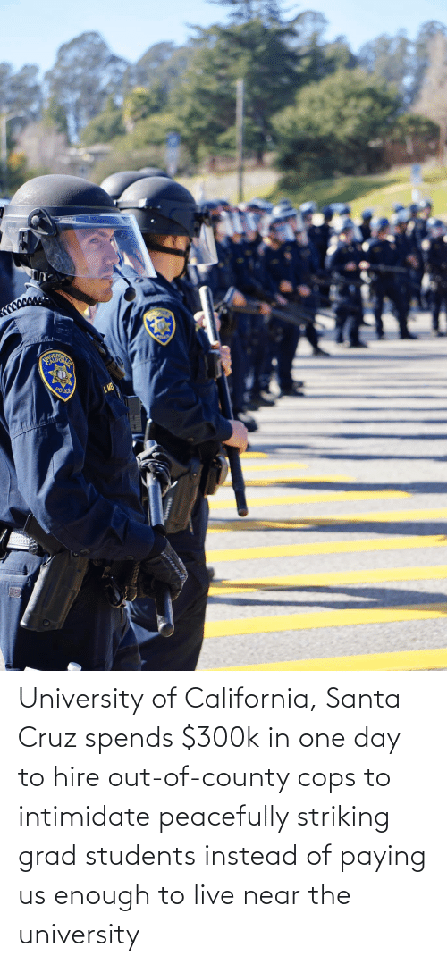 Santa Cruz: University of California, Santa Cruz spends $300k in one day to hire out-of-county cops to intimidate peacefully striking grad students instead of paying us enough to live near the university