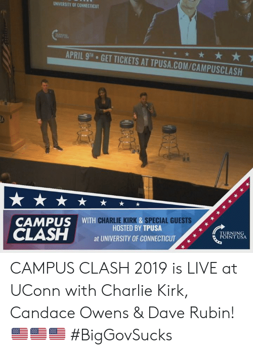 Rubin: UNIVERSITY OF CONNECTICUT  APRIL 9TH  GET TICKETS AT TPUSA.COM/CAMPUSCLASH  CHARLIE KIRK &SPECIAL GUESTS  CAMPUS WITH  HOSTED BY TPUSA  at UNIVERSITY OF CONNECTICUT  TURNING  POINT USA CAMPUS CLASH 2019 is LIVE at UConn with Charlie Kirk, Candace Owens & Dave Rubin! 🇺🇸🇺🇸🇺🇸 #BigGovSucks