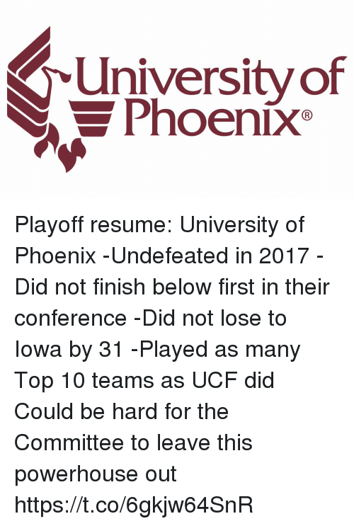 Sports, Iowa, and Phoenix: University of  Phoenix Playoff resume: University of Phoenix  -Undefeated in 2017 -Did not finish below first in their conference -Did not lose to Iowa by 31 -Played as many Top 10 teams as UCF did  Could be hard for the Committee to leave this powerhouse out https://t.co/6gkjw64SnR