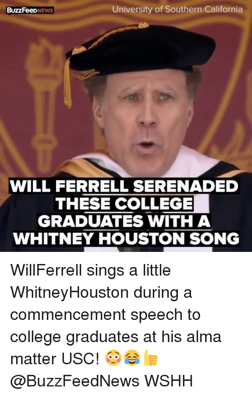 College, Memes, and Whitney Houston: University of Southern California  BuzzFeeD.  WILL FERRELL SERENADED  THESE COLLEGE  GRADUATES WITH A  WHITNEY HOUSTON SONG WillFerrell sings a little WhitneyHouston during a commencement speech to college graduates at his alma matter USC! 😳😂👍 @BuzzFeedNews WSHH