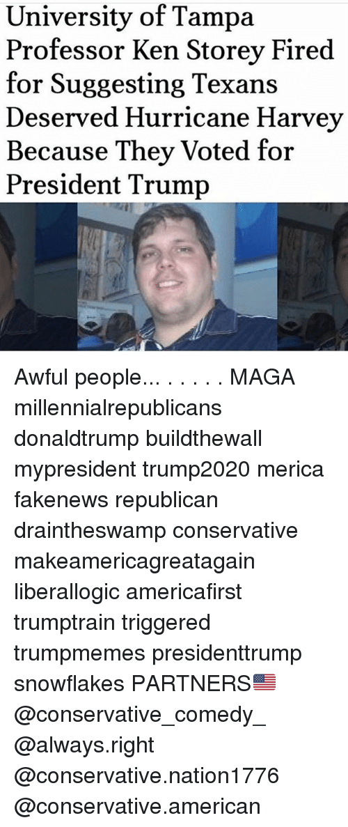 Ken, Memes, and American: University of Tampa  Professor Ken Storey Fired  for Suggesting Texans  Deserved Hurricane Harvey  Because They Voted for  President Trump Awful people... . . . . . MAGA millennialrepublicans donaldtrump buildthewall mypresident trump2020 merica fakenews republican draintheswamp conservative makeamericagreatagain liberallogic americafirst trumptrain triggered trumpmemes presidenttrump snowflakes PARTNERS🇺🇸 @conservative_comedy_ @always.right @conservative.nation1776 @conservative.american
