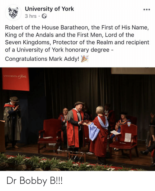 mark addy: University of York  3 hrs  Robert of the House Baratheon, the First of His Name,  King of the Andals and the First Men, Lord of the  Seven Kingdoms, Protector of the Realm and recipient  of a University of York honorary degree -  Congratulations Mark Addy!  UNIVERSITY of York Dr Bobby B!!!