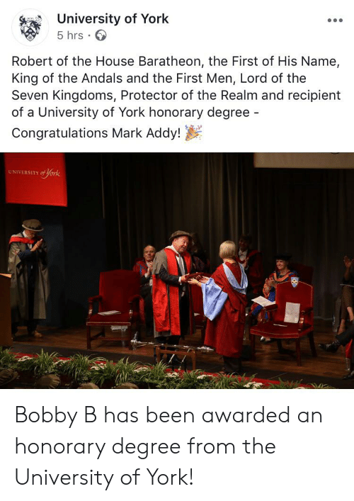 mark addy: University of York  5 hrs  Robert of the House Baratheon, the First of His Name,  King of the Andals and the First Men, Lord of the  Seven Kingdoms, Protector of the Realm and recipient  of a University of York honorary degree -  Congratulations Mark Addy!  UNIVERSITY of york Bobby B has been awarded an honorary degree from the University of York!