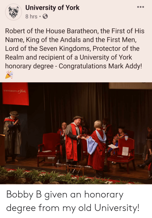 mark addy: University of York  8 hrs  Robert of the House Baratheon, the First of His  Name, King of the Andals and the First Men,  Lord of the Seven Kingdoms, Protector of the  Realm and recipient of a University of York  honorary degree - Congratulations Mark Addy!  UNIVERSITY of york Bobby B given an honorary degree from my old University!