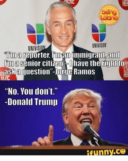 """Univision, Coo, and Ramos: UNIVISION  UNIVISI  a reporter, limamimmigrant and  senior citizen Ohave the right to  Ima  maska Cluestion""""-org Ramos  IVIC  """"No. You don't.""""  Donald Trump  ifunny.COO"""