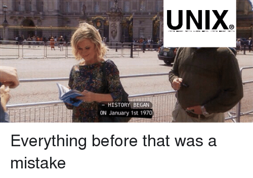 Was A Mistake: UNIX  HISTORY BEGAN  ON January 1st 1970 Everything before that was a mistake