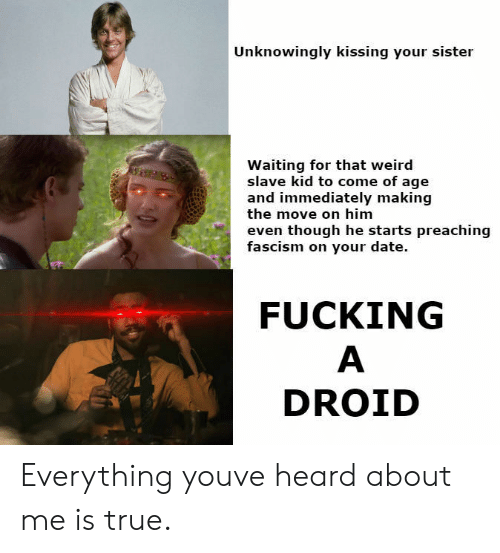 droid: Unknowingly kissing your sister  Waiting for that weird  slave kid to come of age  and immediately making  the move on him  even though he starts preaching  fascism on your date.  FUCKING  DROID Everything youve heard about me is true.