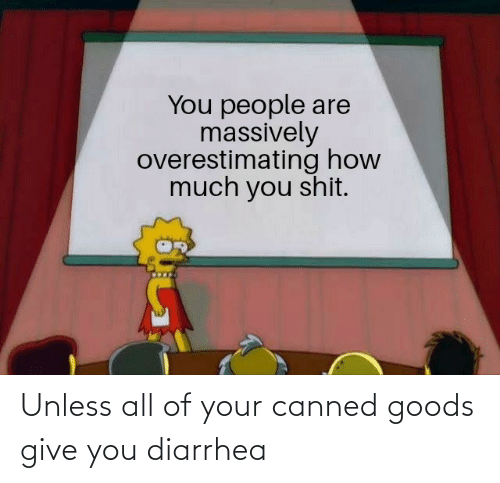 Diarrhea: Unless all of your canned goods give you diarrhea