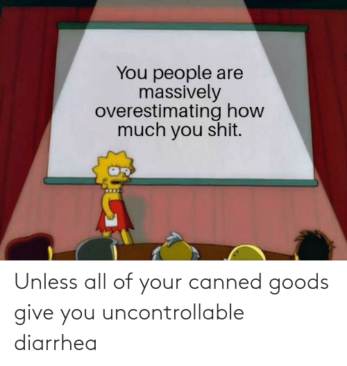 Diarrhea: Unless all of your canned goods give you uncontrollable diarrhea