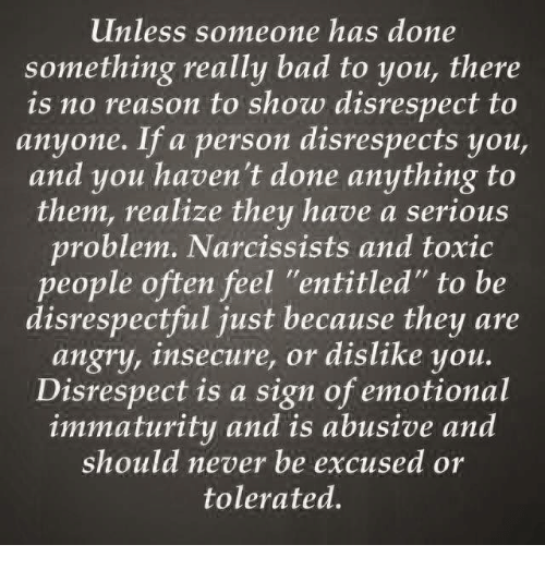 """Immaturity: unless someone has done  something really bad to you, there  is no reason to show disrespect to  anyone. If a person disrespects you,  and you haven't done anything to  them, realize they have a serious  problem. Narcissists and toxic  people often feel """"entitled"""" to be  disrespectful just because they are  angry, insecure, or dislike you.  Disrespect is a sign of emotional  immaturity and is abusive and  should never be excused or  tolerated."""