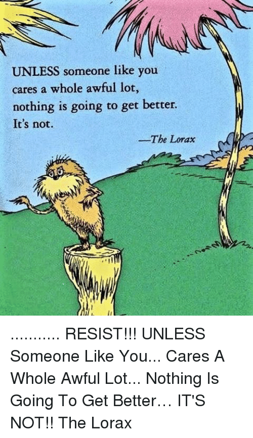 Memes, 🤖, and Resistance: UNLESS someone like you  cares a whole awful lot,  nothing is going to get better  It's not.  The Lorax ........... RESIST!!! UNLESS Someone Like You... Cares A Whole Awful Lot... Nothing Is Going To Get Better… IT'S NOT!! The Lorax