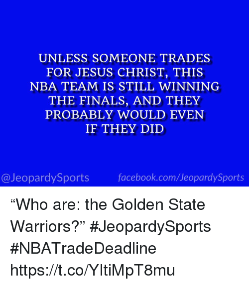 """Golden State: UNLESS SOMEONE TRADES  FOR JESUS CHRIST, THIS  NBA TEAM IS STILL WINNING  THE FINALS, AND THEY  PROBABLY WOULD EVEN  IF THEY DID  @JeopardySports facebook.com/JeopardySports """"Who are: the Golden State Warriors?"""" #JeopardySports #NBATradeDeadline https://t.co/YItiMpT8mu"""