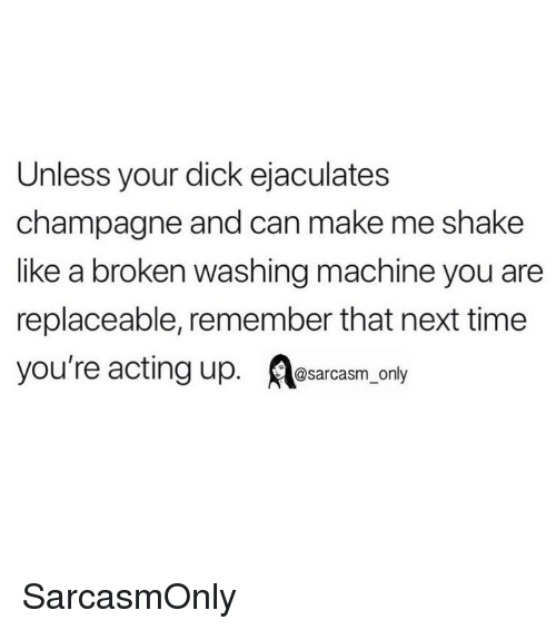 washing machine: Unless your dick ejaculates  champagne and can make me shake  like a broken washing machine you are  replaceable, remember that next time  you're acting up. osarcasm only SarcasmOnly