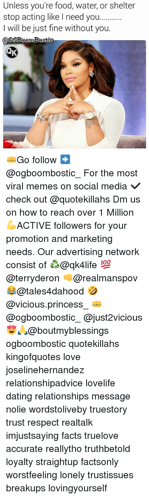 Dating, Facts, and Food: Unless you're food, water, or shelter  stop acting like l need you.  I will be just fine without you  geBoomBostic 👑Go follow ➡@ogboombostic_ For the most viral memes on social media ✔check out @quotekillahs Dm us on how to reach over 1 Million💪ACTIVE followers for your promotion and marketing needs. Our advertising network consist of ♻@qk4life 💯@terryderon 👊@realmanspov 😂@tales4dahood 🤣@vicious.princess_ 👑@ogboombostic_ @just2vicious😍🙏@boutmyblessings ogboombostic quotekillahs kingofquotes love joselinehernandez relationshipadvice lovelife dating relationships message nolie wordstoliveby truestory trust respect realtalk imjustsaying facts truelove accurate reallytho truthbetold loyalty straightup factsonly worstfeeling lonely trustissues breakups lovingyourself