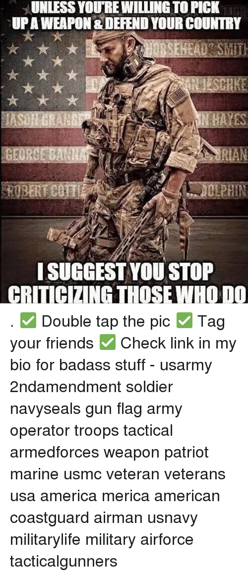 linked in: UNLESS YOURE WILLING TO PICK  UPAWEAPON & DEFEND YOUR COUNTRY  ISUGGEST YOU STOP  CRITICIZING THOSE WHO DO . ✅ Double tap the pic ✅ Tag your friends ✅ Check link in my bio for badass stuff - usarmy 2ndamendment soldier navyseals gun flag army operator troops tactical armedforces weapon patriot marine usmc veteran veterans usa america merica american coastguard airman usnavy militarylife military airforce tacticalgunners